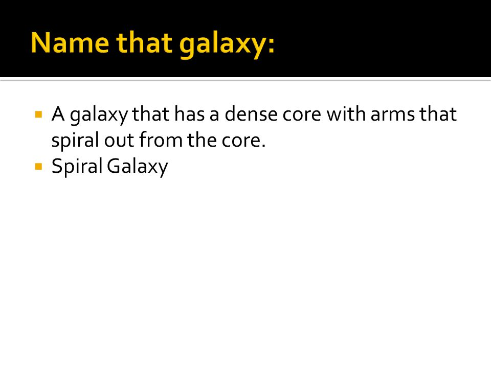  A galaxy that has a dense core with arms that spiral out from the core.  Spiral Galaxy