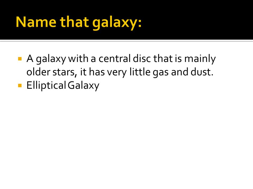  A galaxy with a central disc that is mainly older stars, it has very little gas and dust.  Elliptical Galaxy