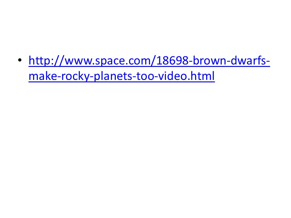 http://www.space.com/18698-brown-dwarfs- make-rocky-planets-too-video.html http://www.space.com/18698-brown-dwarfs- make-rocky-planets-too-video.html