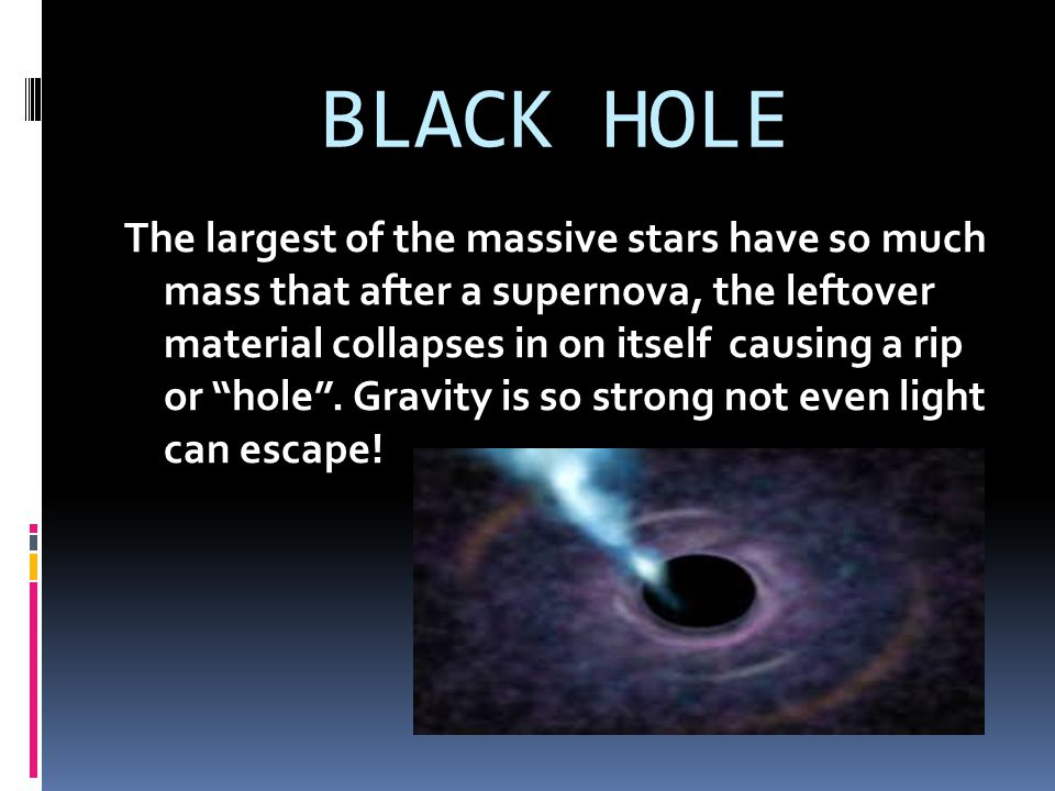 """BLACK HOLE The largest of the massive stars have so much mass that after a supernova, the leftover material collapses in on itself causing a rip or """"h"""