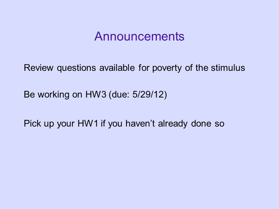 Announcements Review questions available for poverty of the stimulus Be working on HW3 (due: 5/29/12) Pick up your HW1 if you haven't already done so