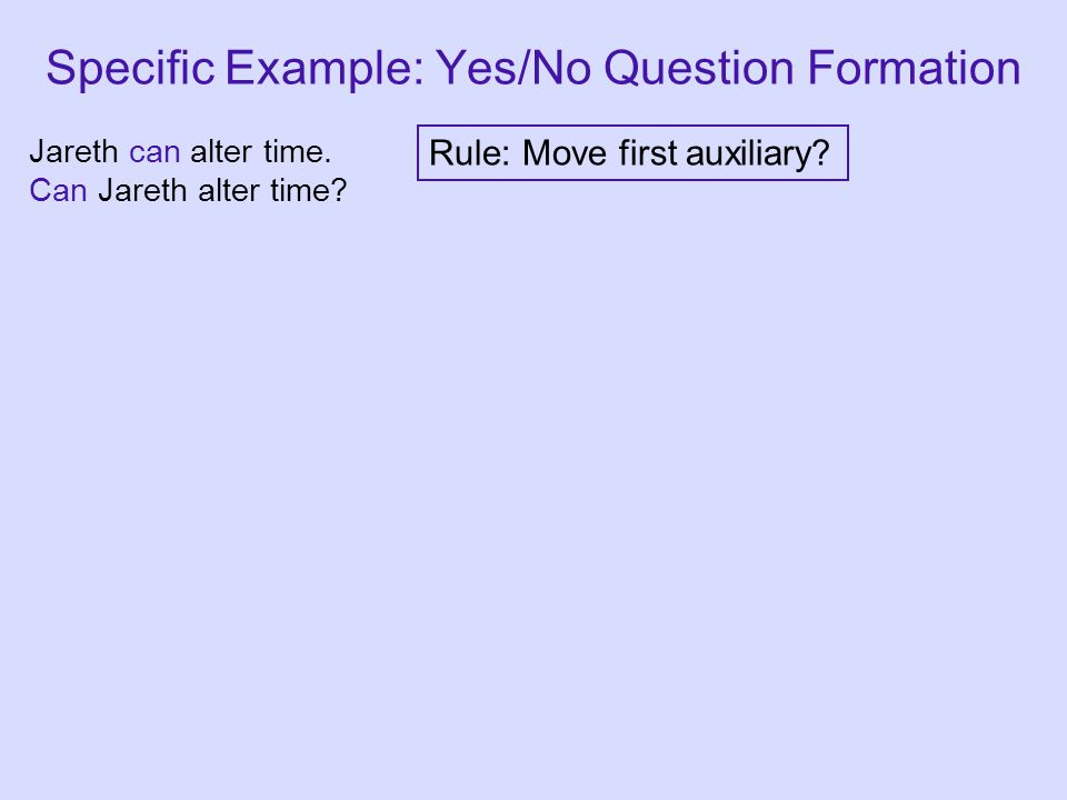 Rule: Move first auxiliary? Specific Example: Yes/No Question Formation Jareth can alter time. Can Jareth alter time?