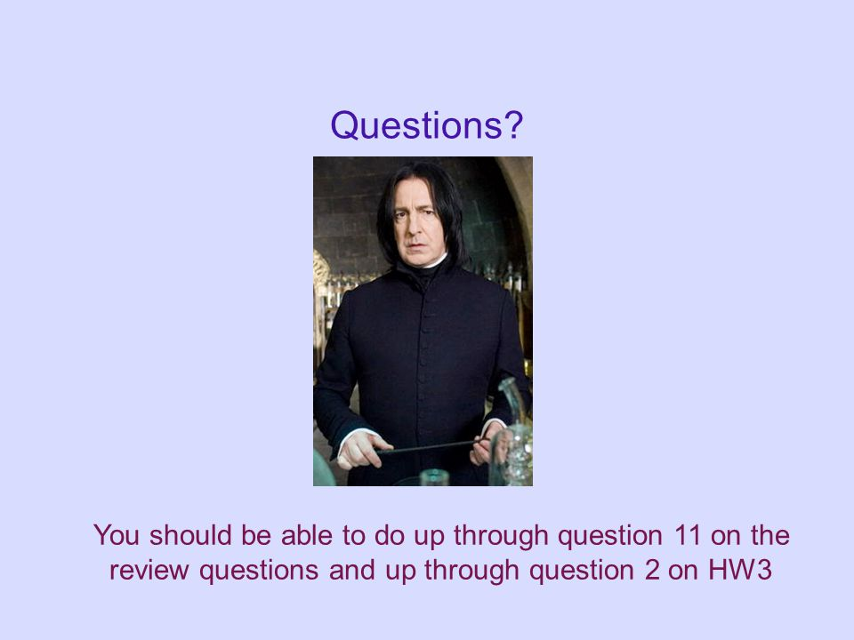 Questions? You should be able to do up through question 11 on the review questions and up through question 2 on HW3