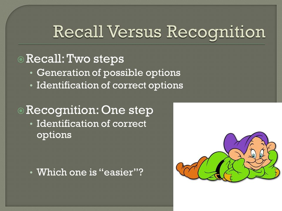  Recall: Two steps Generation of possible options Identification of correct options  Recognition: One step Identification of correct options Which one is easier