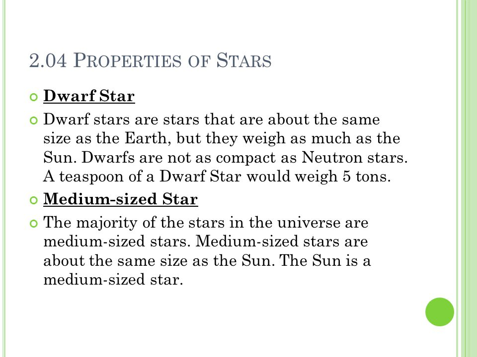 2.04 P ROPERTIES OF S TARS Dwarf Star Dwarf stars are stars that are about the same size as the Earth, but they weigh as much as the Sun.