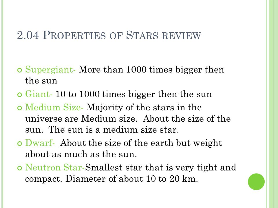 2.04 P ROPERTIES OF S TARS REVIEW Supergiant- More than 1000 times bigger then the sun Giant- 10 to 1000 times bigger then the sun Medium Size- Majority of the stars in the universe are Medium size.