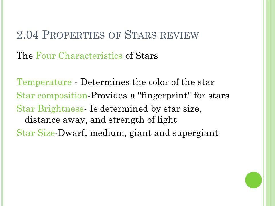 2.04 P ROPERTIES OF S TARS REVIEW The Four Characteristics of Stars Temperature - Determines the color of the star Star composition-Provides a fingerprint for stars Star Brightness- Is determined by star size, distance away, and strength of light Star Size-Dwarf, medium, giant and supergiant