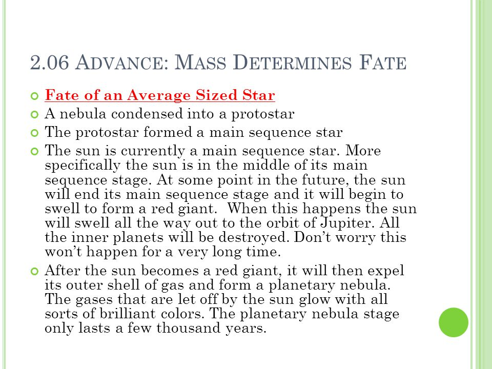 2.06 A DVANCE : M ASS D ETERMINES F ATE Fate of an Average Sized Star A nebula condensed into a protostar The protostar formed a main sequence star The sun is currently a main sequence star.