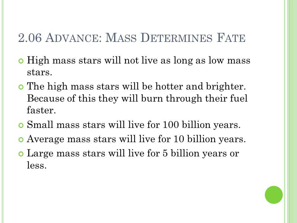 2.06 A DVANCE : M ASS D ETERMINES F ATE High mass stars will not live as long as low mass stars. The high mass stars will be hotter and brighter. Beca