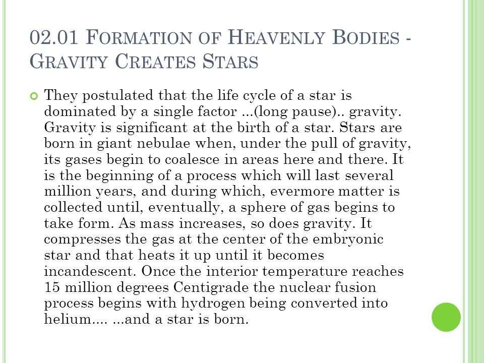 02.01 F ORMATION OF H EAVENLY B ODIES - G RAVITY C REATES S TARS They postulated that the life cycle of a star is dominated by a single factor...(long pause)..