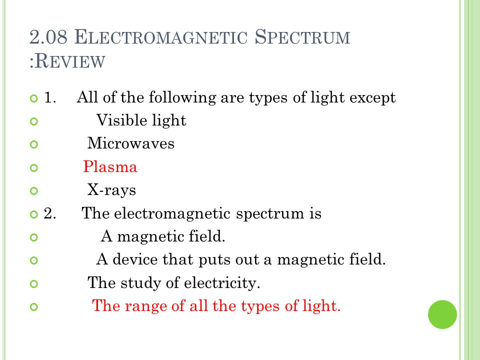 2.08 E LECTROMAGNETIC S PECTRUM :R EVIEW 1.All of the following are types of light except Visible light Microwaves Plasma X-rays 2.
