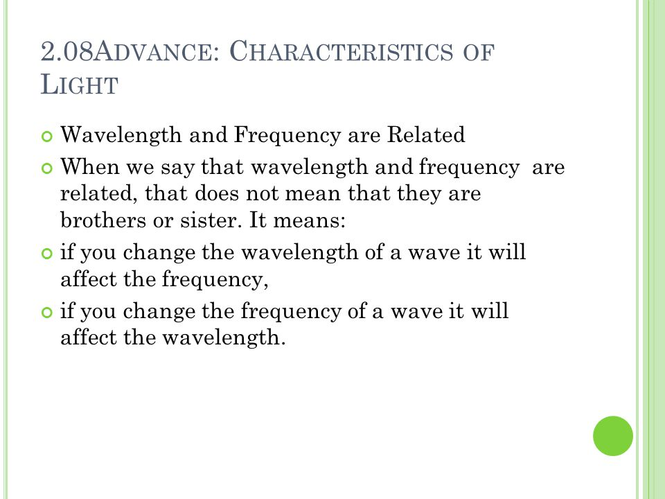 2.08A DVANCE : C HARACTERISTICS OF L IGHT Wavelength and Frequency are Related When we say that wavelength and frequency are related, that does not me