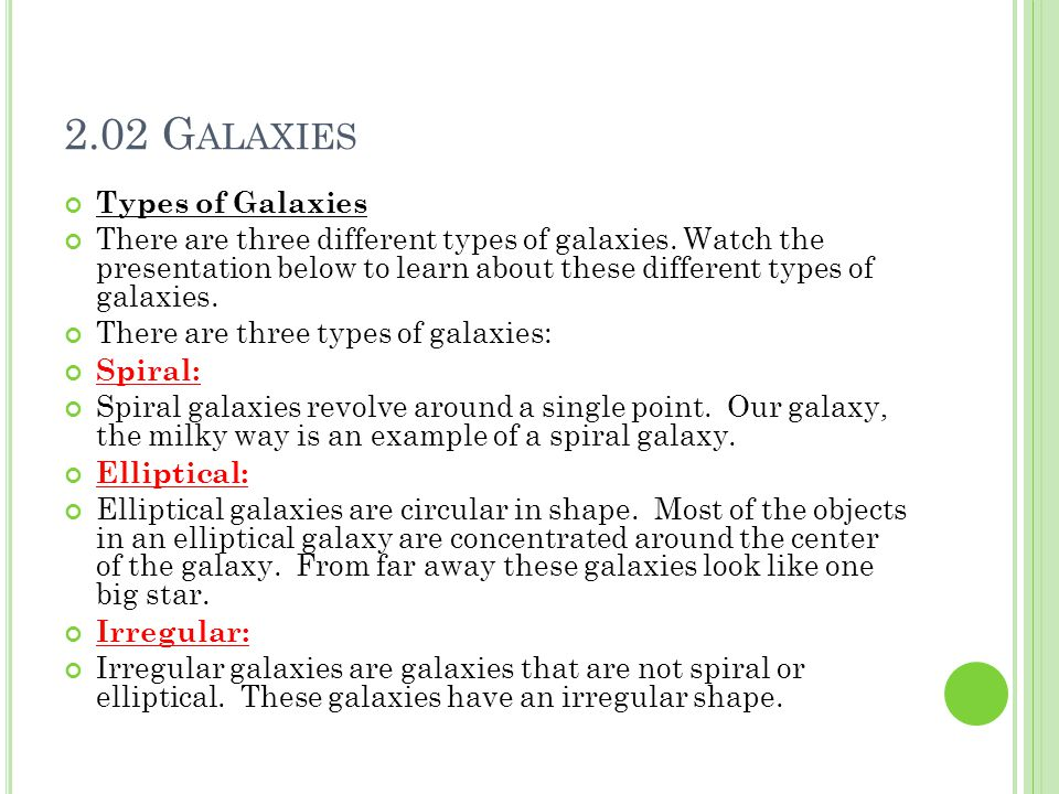 2.02 G ALAXIES Types of Galaxies There are three different types of galaxies. Watch the presentation below to learn about these different types of gal