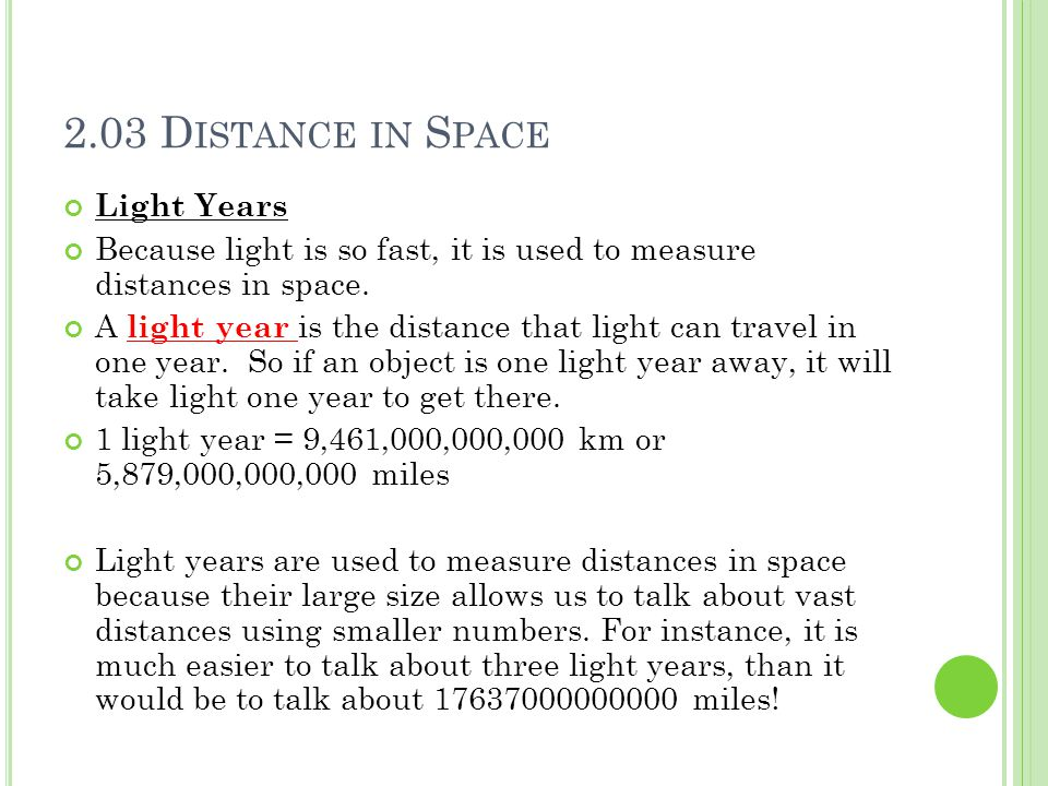 2.03 D ISTANCE IN S PACE Light Years Because light is so fast, it is used to measure distances in space. A light year is the distance that light can t