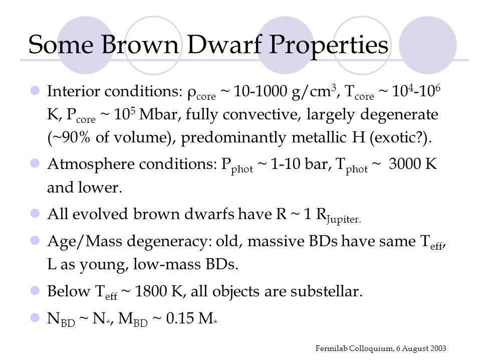Fermilab Colloquium, 6 August 2003 Some Brown Dwarf Properties Interior conditions: ρ core ~ 10-1000 g/cm 3, T core ~ 10 4 -10 6 K, P core ~ 10 5 Mbar, fully convective, largely degenerate (~90% of volume), predominantly metallic H (exotic ).
