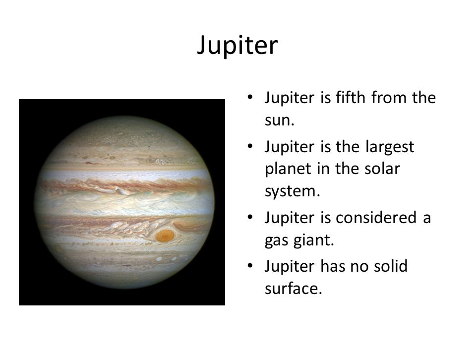 Jupiter Jupiter is fifth from the sun. Jupiter is the largest planet in the solar system. Jupiter is considered a gas giant. Jupiter has no solid surf