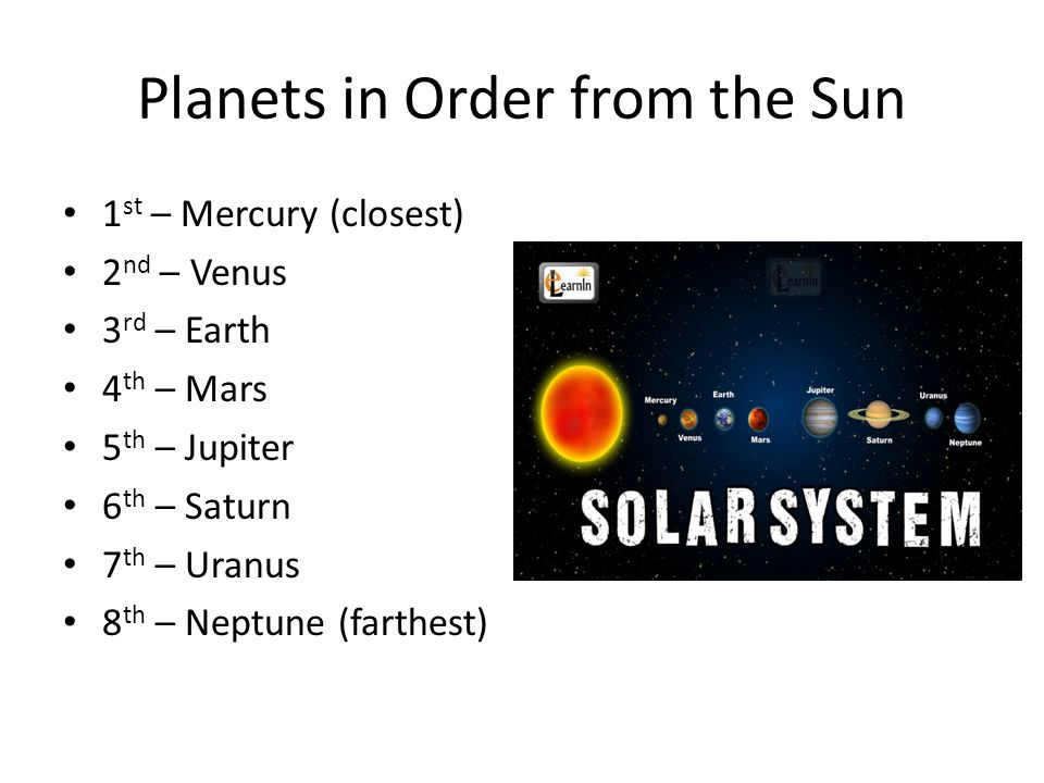 Planets in Order from the Sun 1 st – Mercury (closest) 2 nd – Venus 3 rd – Earth 4 th – Mars 5 th – Jupiter 6 th – Saturn 7 th – Uranus 8 th – Neptune