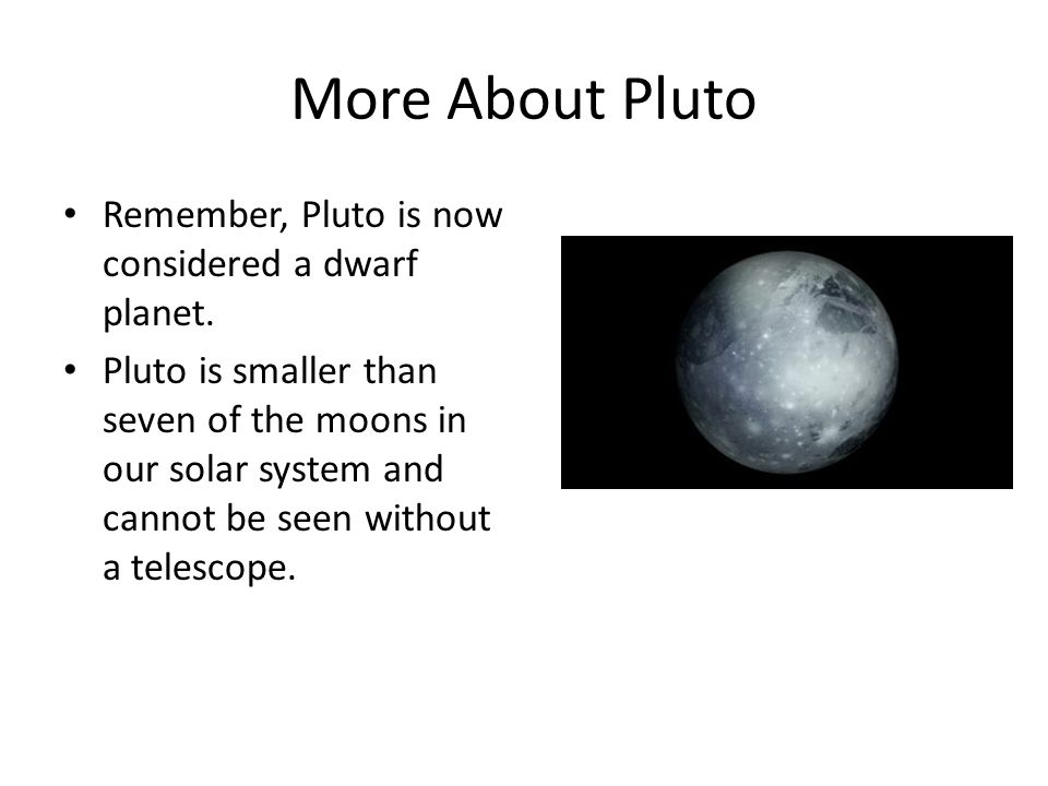 More About Pluto Remember, Pluto is now considered a dwarf planet. Pluto is smaller than seven of the moons in our solar system and cannot be seen wit