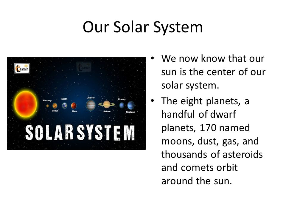 Our Solar System We now know that our sun is the center of our solar system. The eight planets, a handful of dwarf planets, 170 named moons, dust, gas