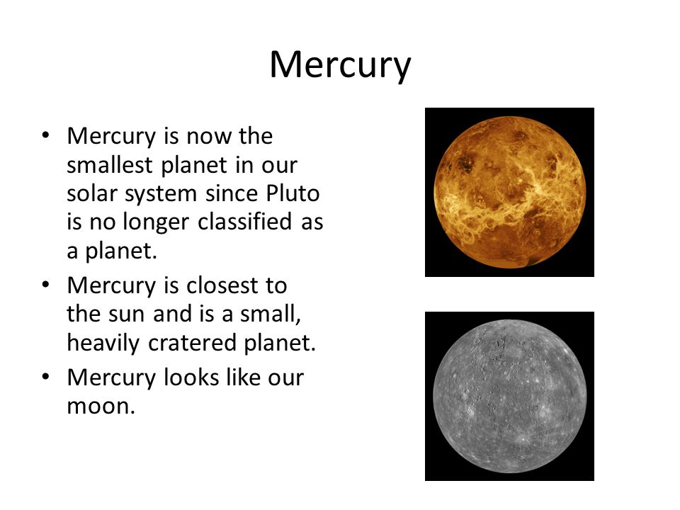Mercury Mercury is now the smallest planet in our solar system since Pluto is no longer classified as a planet. Mercury is closest to the sun and is a