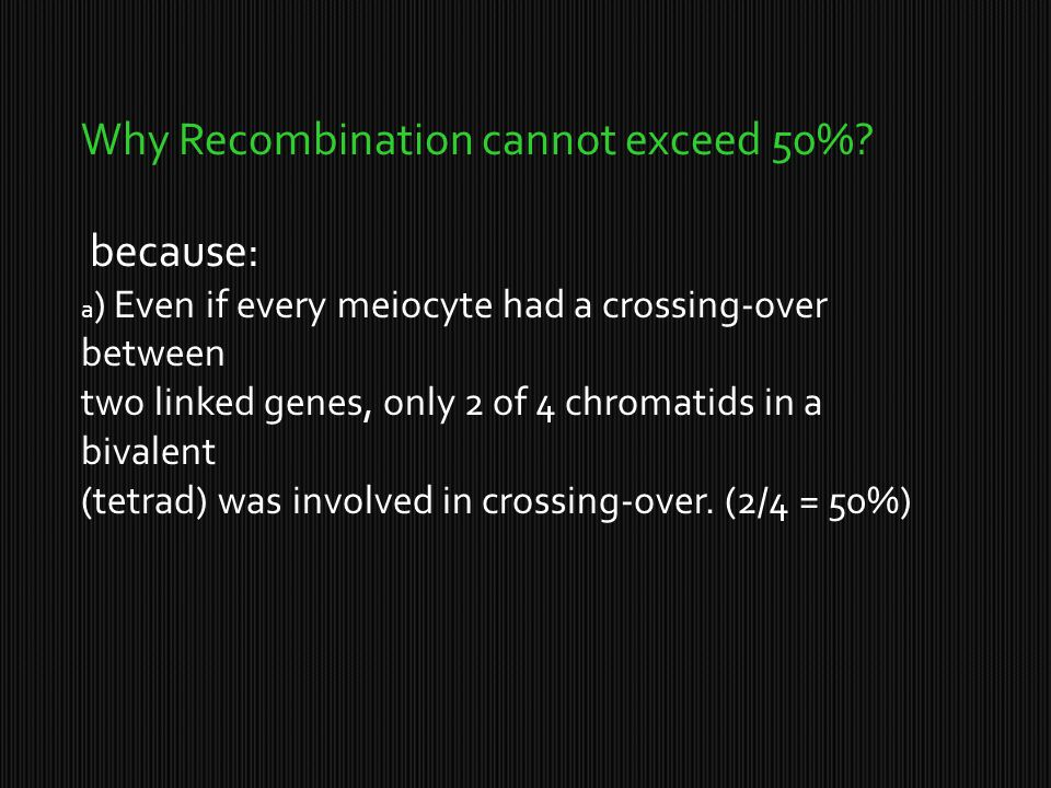 Why Recombination cannot exceed 50%? because: a ) Even if every meiocyte had a crossing-over between two linked genes, only 2 of 4 chromatids in a biv