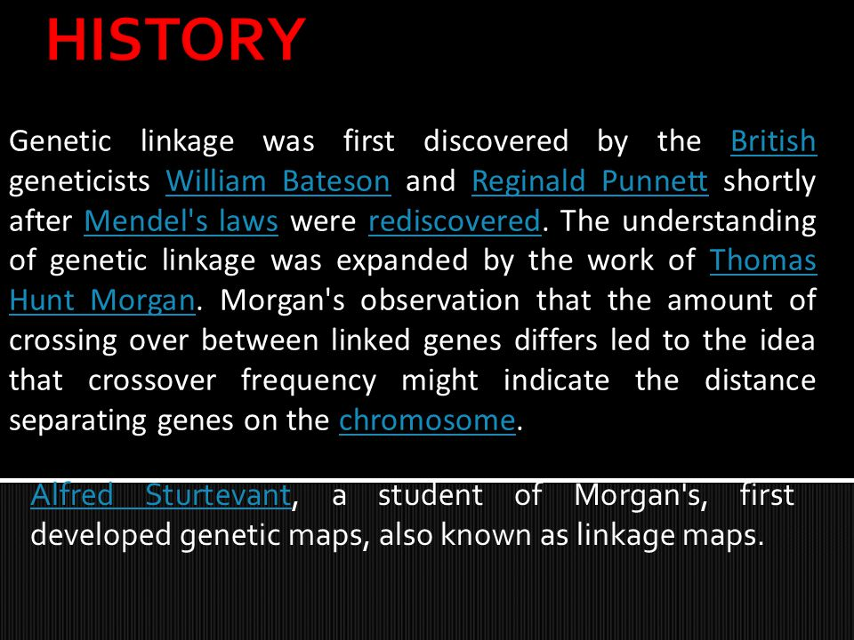 Genetic linkage was first discovered by the British geneticists William Bateson and Reginald Punnett shortly after Mendel's laws were rediscovered. Th