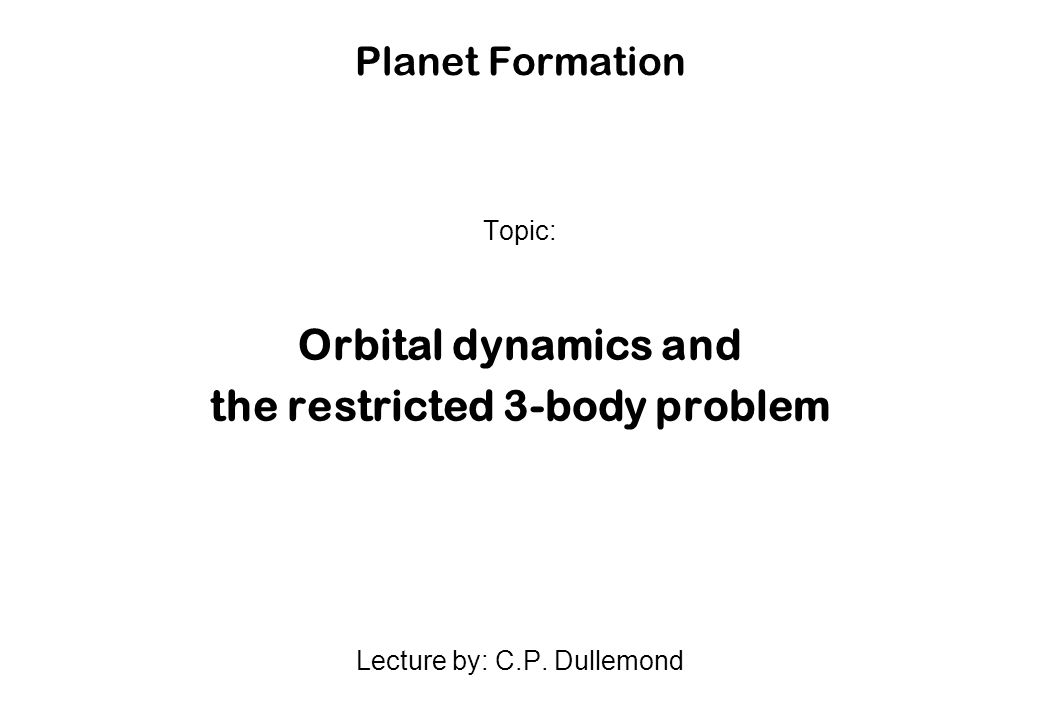 Planet Formation Topic: Orbital dynamics and the restricted 3-body problem Lecture by: C.P. Dullemond
