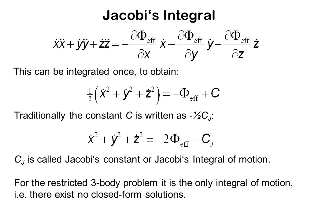 Jacobi's Integral This can be integrated once, to obtain: Traditionally the constant C is written as -½C J : C J is called Jacobi's constant or Jacobi's Integral of motion.