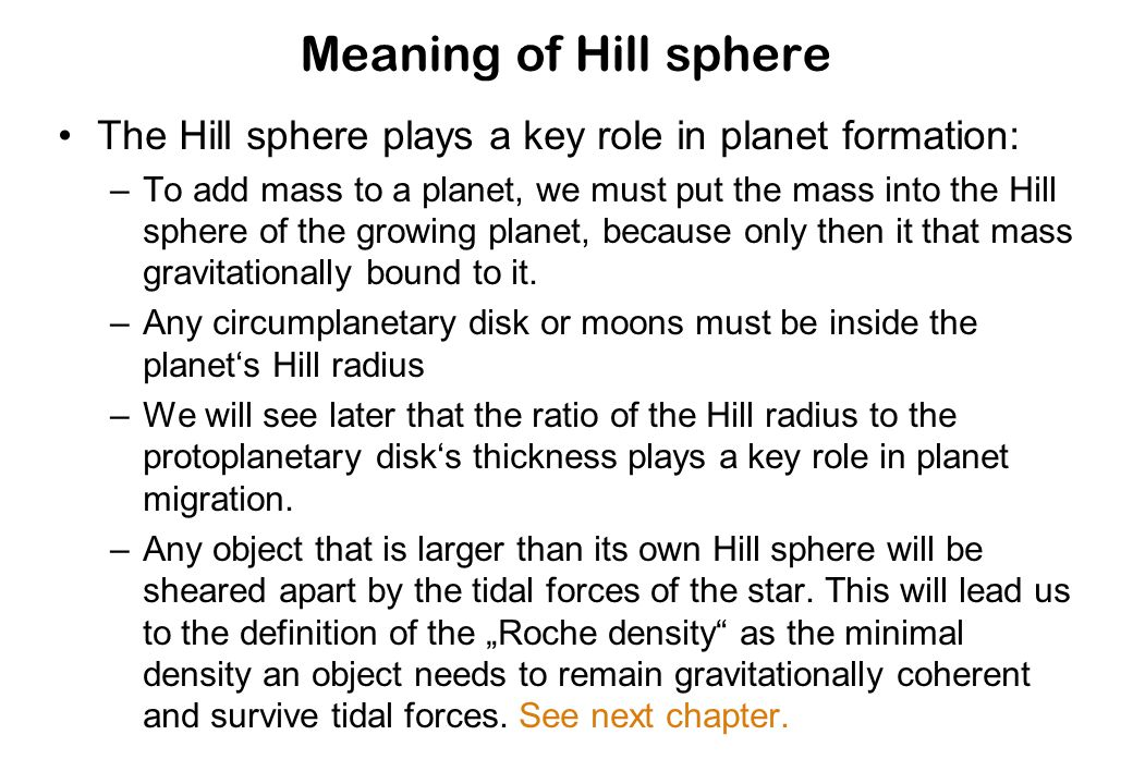 Meaning of Hill sphere The Hill sphere plays a key role in planet formation: –To add mass to a planet, we must put the mass into the Hill sphere of the growing planet, because only then it that mass gravitationally bound to it.