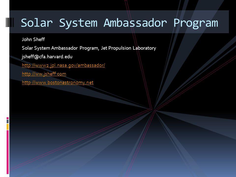 John Sheff Solar System Ambassador Program, Jet Propulsion Laboratory jsheff@cfa.harvard.edu http://www2.jpl.nasa.gov/ambassador/ http://ww.jsheff.com http://www.bostonastronomy.net Solar System Ambassador Program
