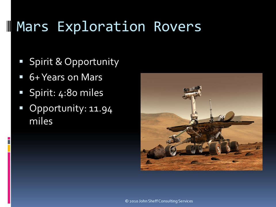 Mars Exploration Rovers  Spirit & Opportunity  6+ Years on Mars  Spirit: 4:80 miles  Opportunity: 11.94 miles © 2010 John Sheff Consulting Services