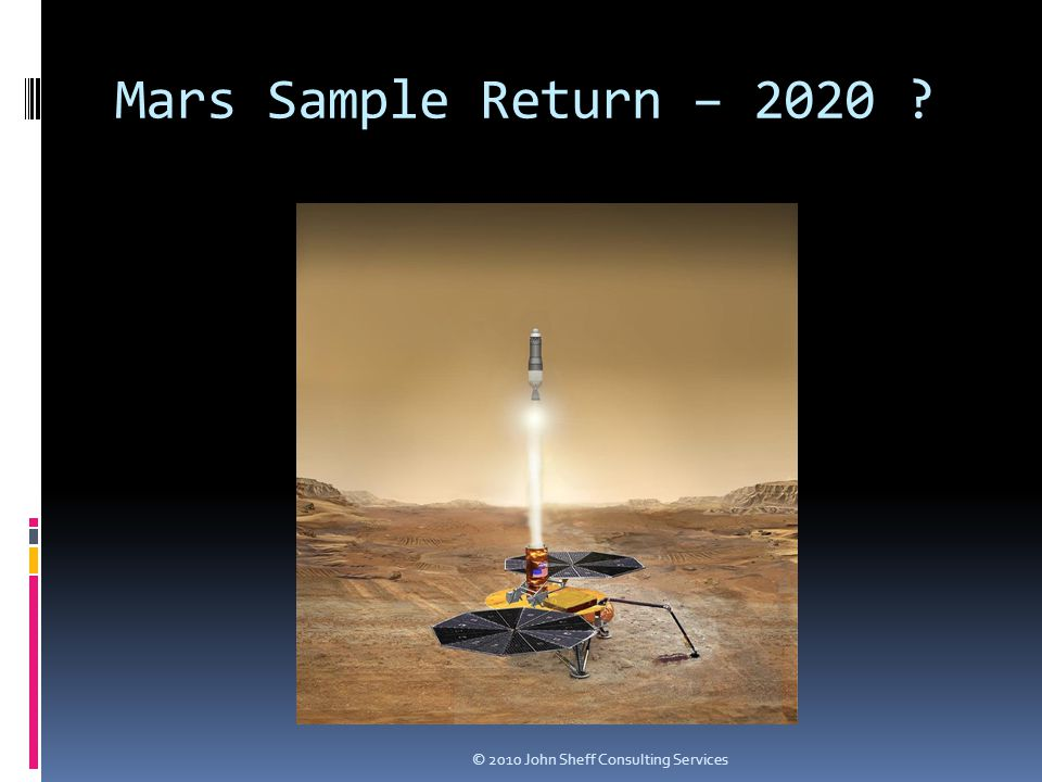 Mars Sample Return – 2020 © 2010 John Sheff Consulting Services