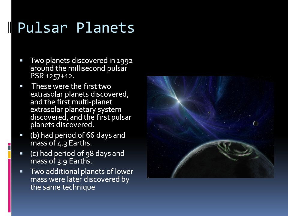 Pulsar Planets  Two planets discovered in 1992 around the millisecond pulsar PSR 1257+12.