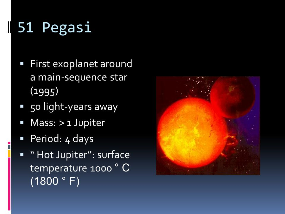 51 Pegasi  First exoplanet around a main-sequence star (1995)  50 light-years away  Mass: > 1 Jupiter  Period: 4 days  Hot Jupiter : surface temperature 1000 ° C (1800 ° F)