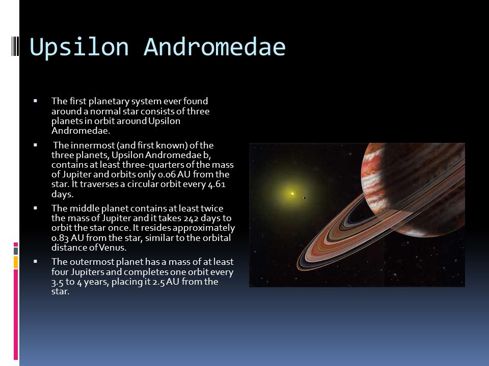 Upsilon Andromedae  The first planetary system ever found around a normal star consists of three planets in orbit around Upsilon Andromedae.