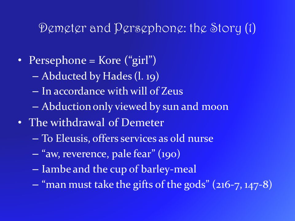 "Demeter and Persephone: the Story (1) Persephone = Kore (""girl"") – Abducted by Hades (l. 19) – In accordance with will of Zeus – Abduction only viewed"