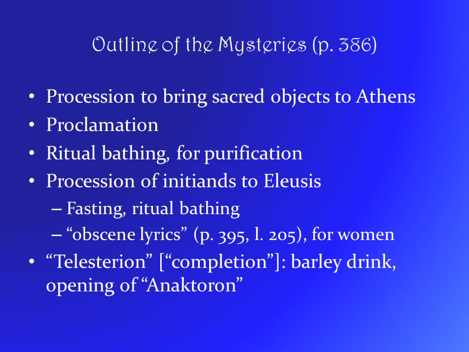Outline of the Mysteries (p. 386) Procession to bring sacred objects to Athens Proclamation Ritual bathing, for purification Procession of initiands t