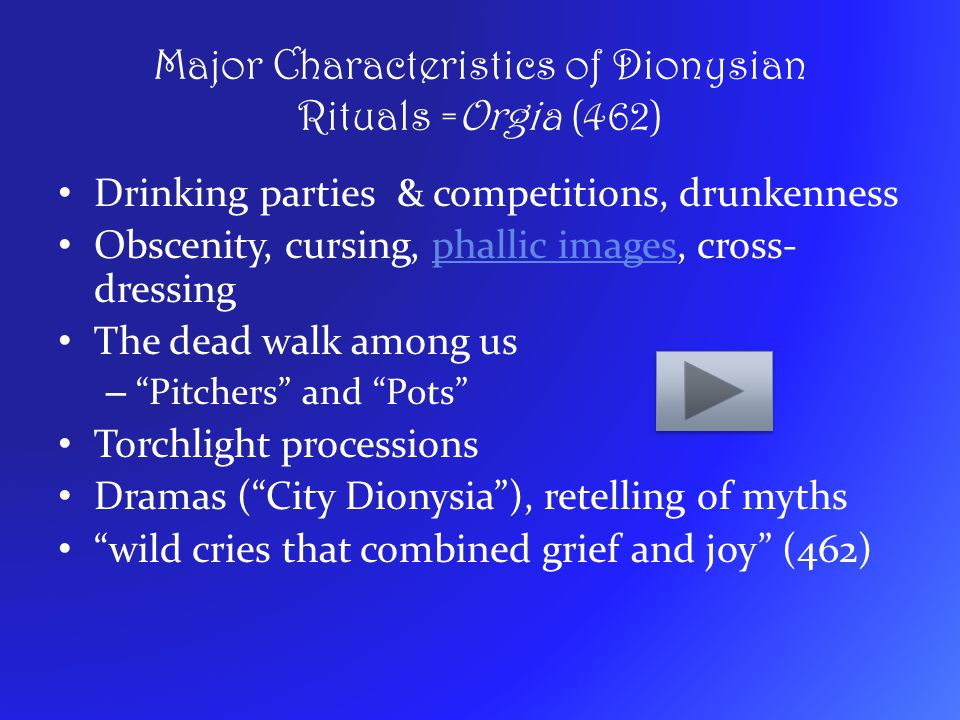 Major Characteristics of Dionysian Rituals =Orgia (462) Drinking parties & competitions, drunkenness Obscenity, cursing, phallic images, cross- dressi