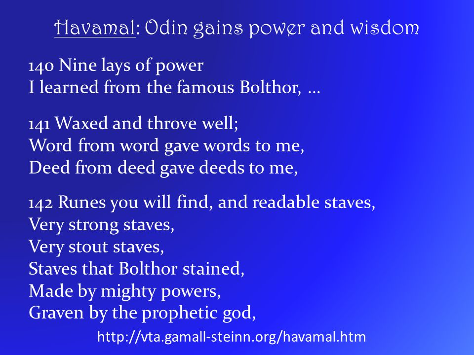 Havamal: Odin gains power and wisdom 140 Nine lays of power I learned from the famous Bolthor, … 141 Waxed and throve well; Word from word gave words