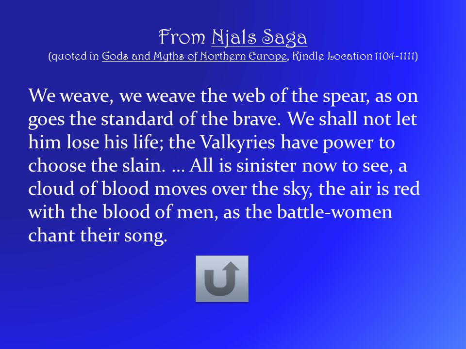 From Njals Saga (quoted in Gods and Myths of Northern Europe, Kindle Location 1104-1111) We weave, we weave the web of the spear, as on goes the stand