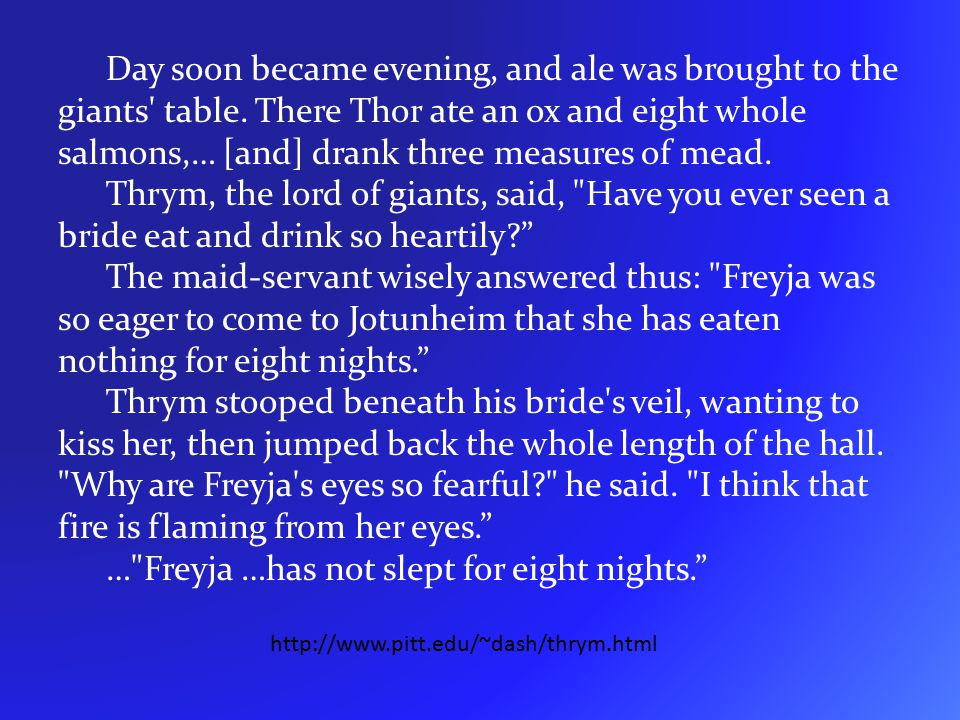 Day soon became evening, and ale was brought to the giants' table. There Thor ate an ox and eight whole salmons,… [and] drank three measures of mead.