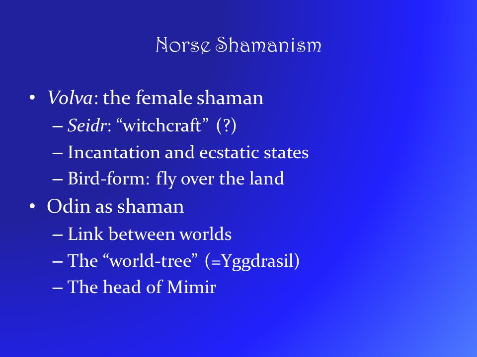 "Norse Shamanism Volva: the female shaman – Seidr: ""witchcraft"" (?) – Incantation and ecstatic states – Bird-form: fly over the land Odin as shaman – L"
