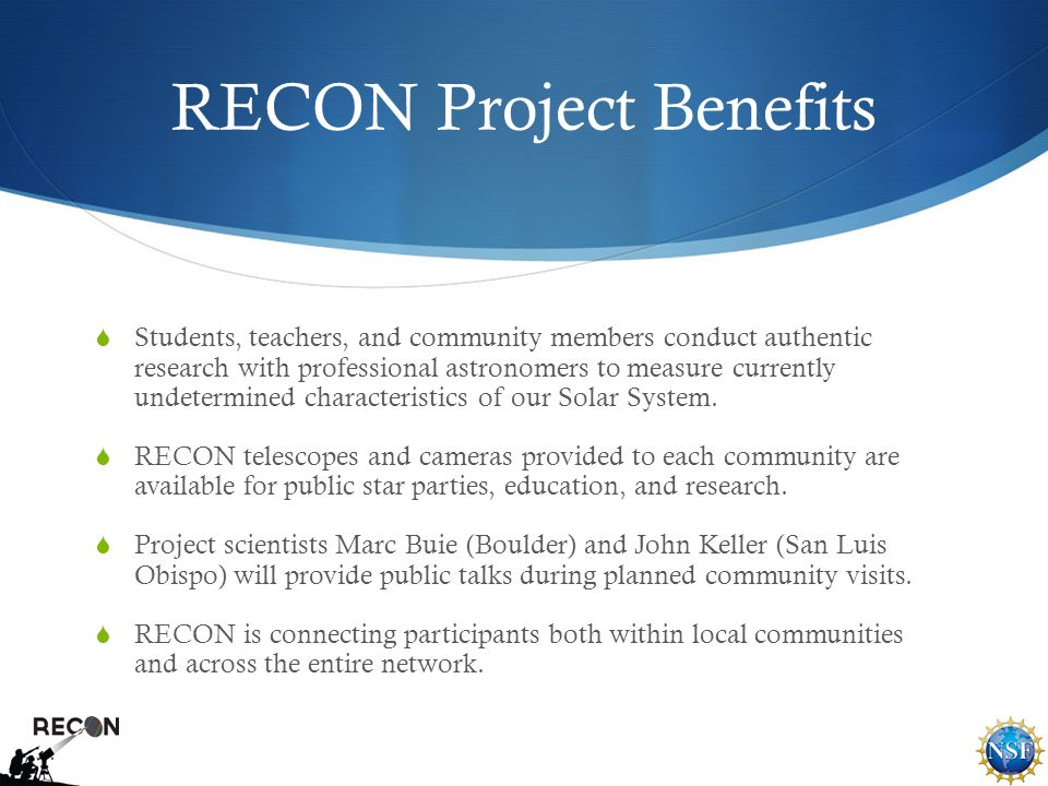 RECON Project Benefits  Students, teachers, and community members conduct authentic research with professional astronomers to measure currently undetermined characteristics of our Solar System.