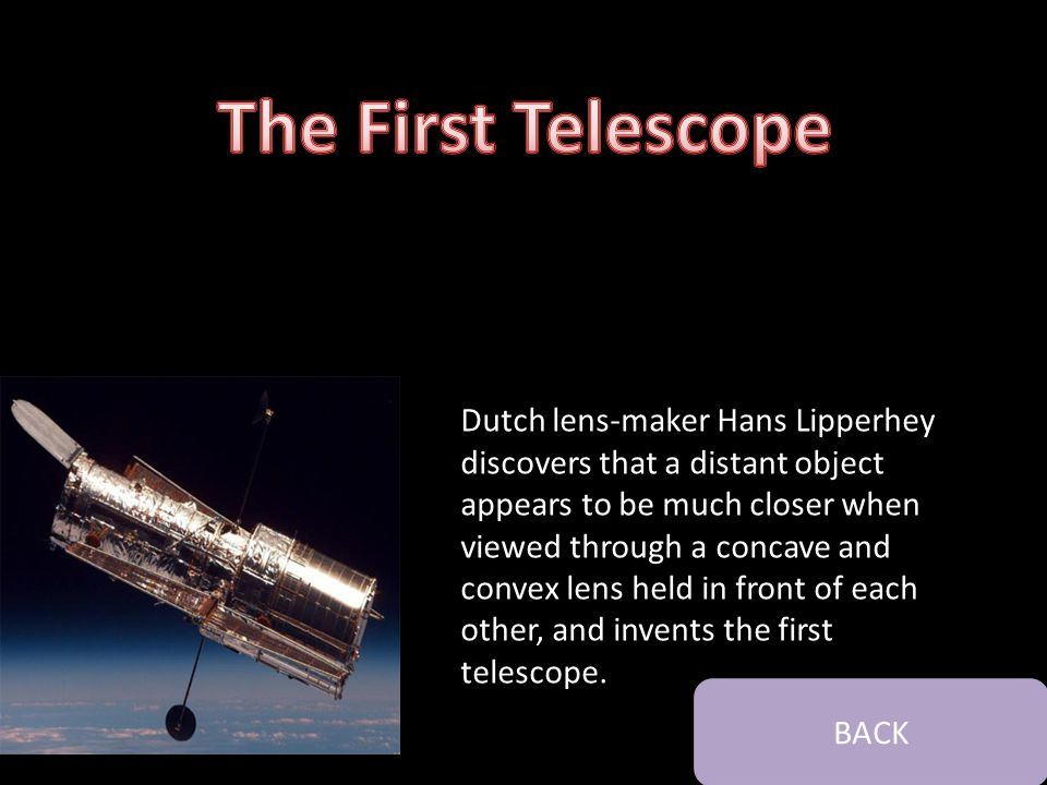 Dutch lens-maker Hans Lipperhey discovers that a distant object appears to be much closer when viewed through a concave and convex lens held in front