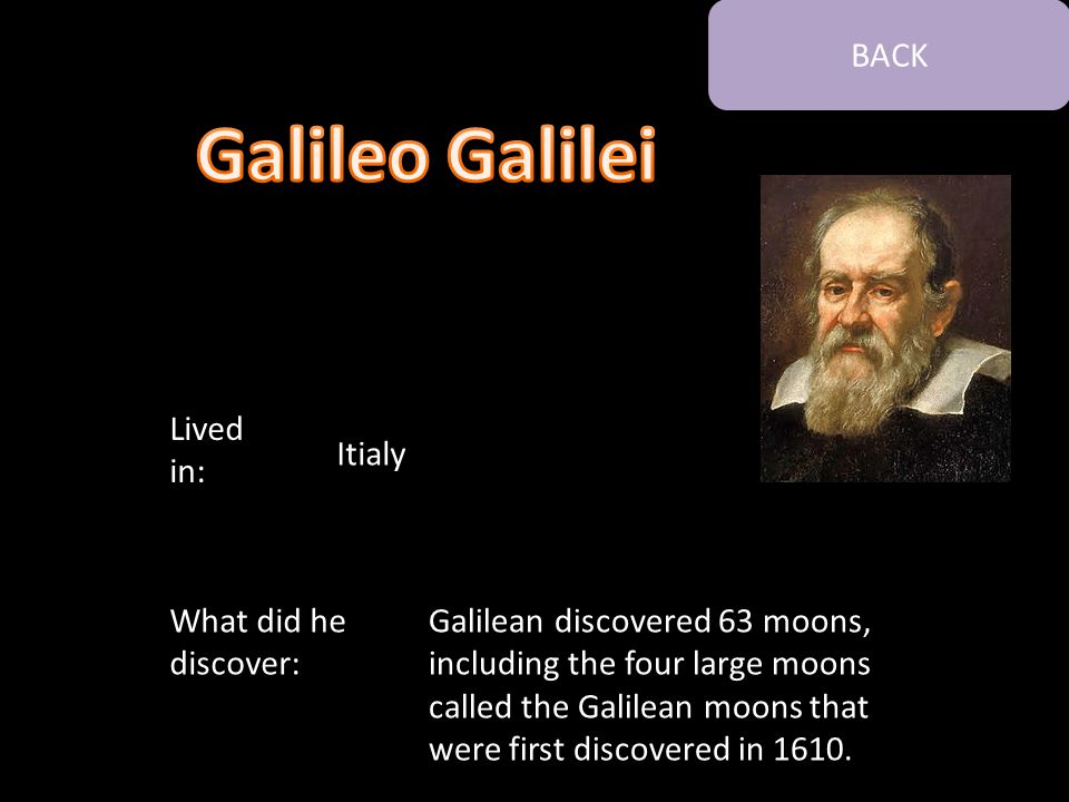 Galilean discovered 63 moons, including the four large moons called the Galilean moons that were first discovered in 1610. What did he discover: Lived