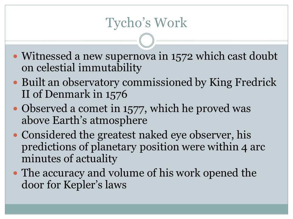 Tycho's Work Witnessed a new supernova in 1572 which cast doubt on celestial immutability Built an observatory commissioned by King Fredrick II of Den