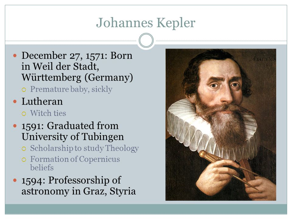 Johannes Kepler December 27, 1571: Born in Weil der Stadt, Württemberg (Germany)  Premature baby, sickly Lutheran  Witch ties 1591: Graduated from University of Tubingen  Scholarship to study Theology  Formation of Copernicus beliefs 1594: Professorship of astronomy in Graz, Styria