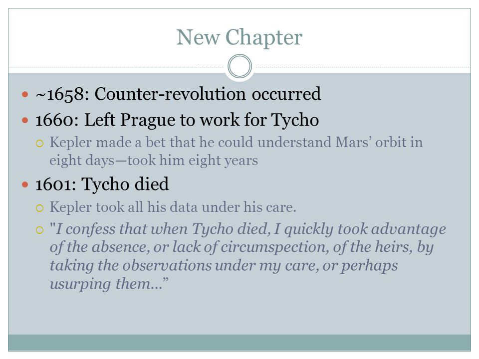 New Chapter ~1658: Counter-revolution occurred 1660: Left Prague to work for Tycho  Kepler made a bet that he could understand Mars' orbit in eight days—took him eight years 1601: Tycho died  Kepler took all his data under his care.