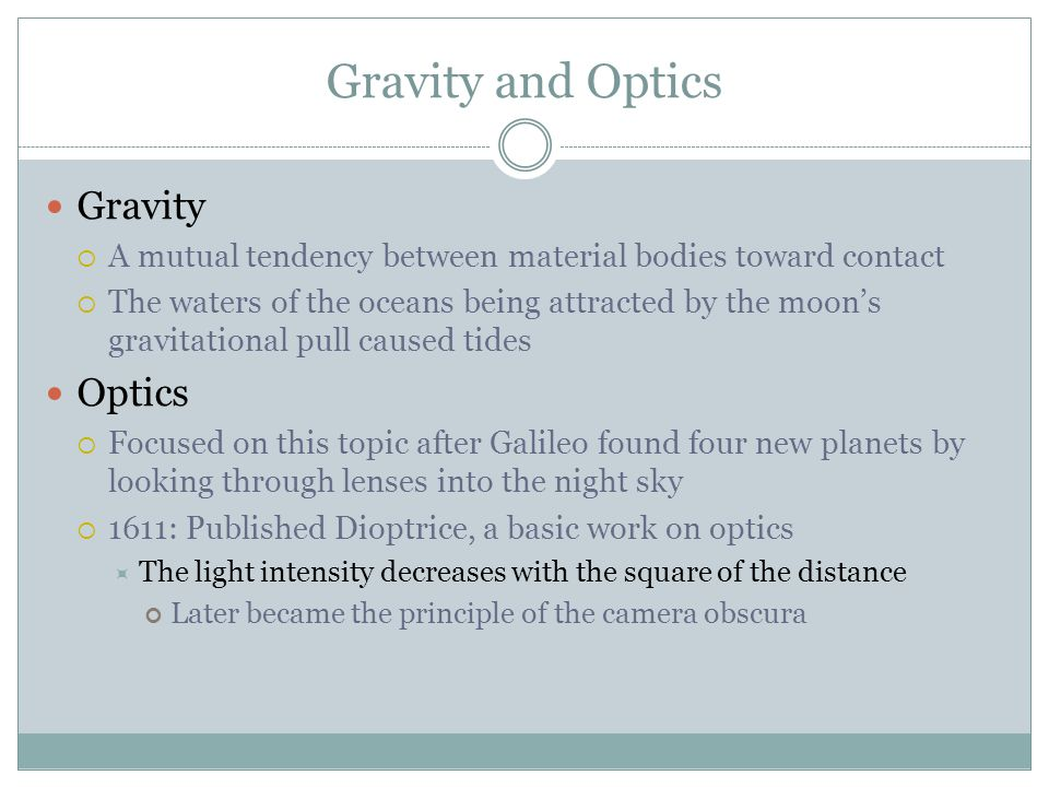 Gravity and Optics Gravity  A mutual tendency between material bodies toward contact  The waters of the oceans being attracted by the moon's gravitational pull caused tides Optics  Focused on this topic after Galileo found four new planets by looking through lenses into the night sky  1611: Published Dioptrice, a basic work on optics  The light intensity decreases with the square of the distance Later became the principle of the camera obscura