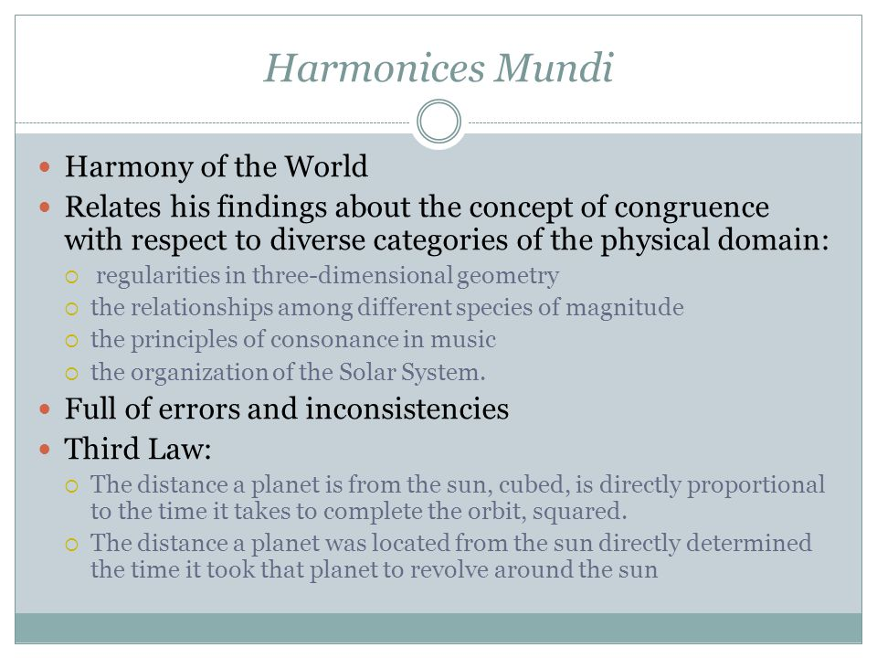 Harmonices Mundi Harmony of the World Relates his findings about the concept of congruence with respect to diverse categories of the physical domain:  regularities in three-dimensional geometry  the relationships among different species of magnitude  the principles of consonance in music  the organization of the Solar System.
